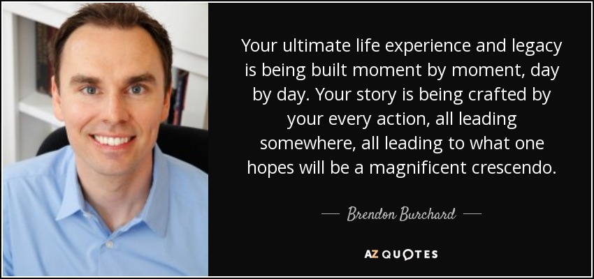 Your ultimate life experience and legacy is being built moment by moment, day by day. Your story is being crafted by your every action, all leading somewhere, all leading to what one hopes will be a magnificent crescendo. - Brendon Burchard