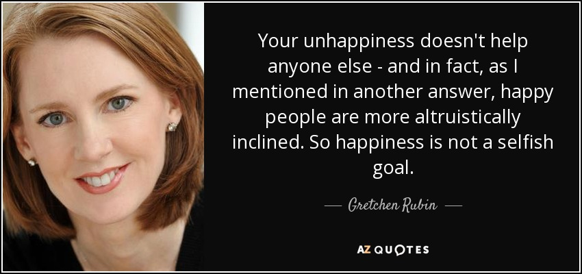 Your unhappiness doesn't help anyone else - and in fact, as I mentioned in another answer, happy people are more altruistically inclined. So happiness is not a selfish goal. - Gretchen Rubin