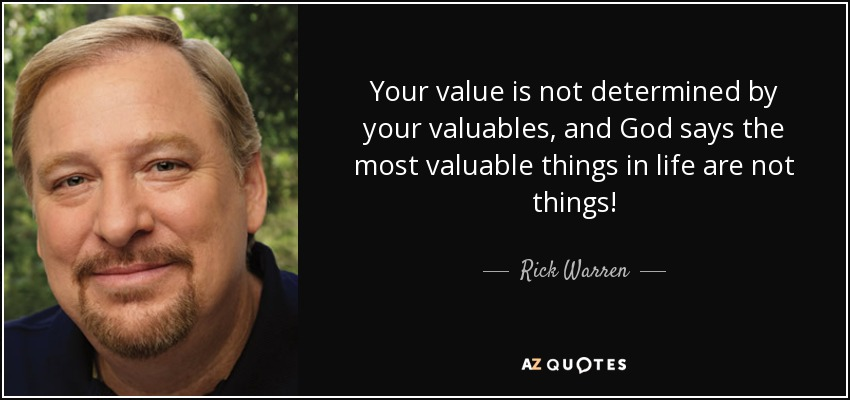 Your value is not determined by your valuables, and God says the most valuable things in life are not things! - Rick Warren