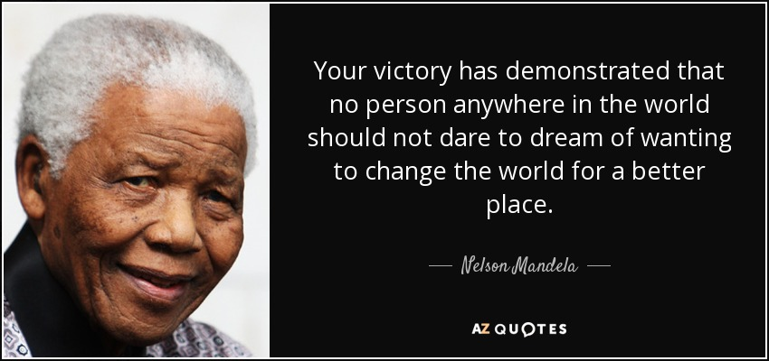 Your victory has demonstrated that no person anywhere in the world should not dare to dream of wanting to change the world for a better place. - Nelson Mandela
