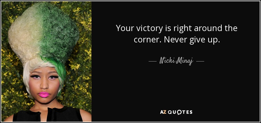 Your victory is right around the corner. Never give up. - Nicki Minaj