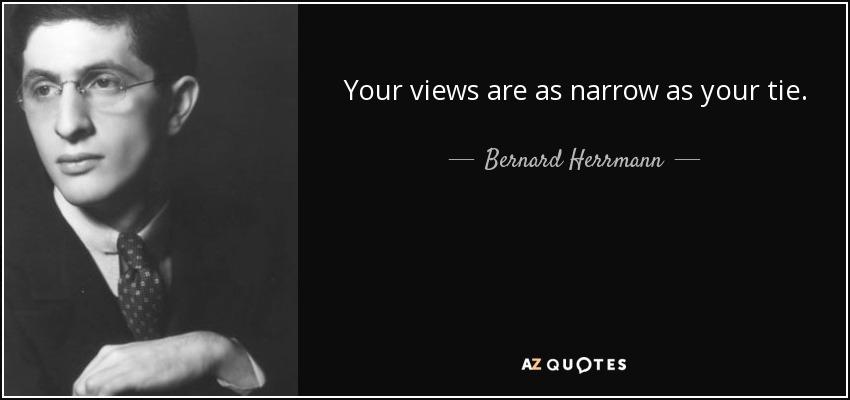 Your views are as narrow as your tie. - Bernard Herrmann