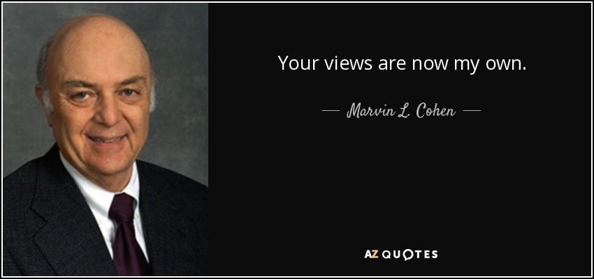 Your views are now my own. - Marvin L. Cohen