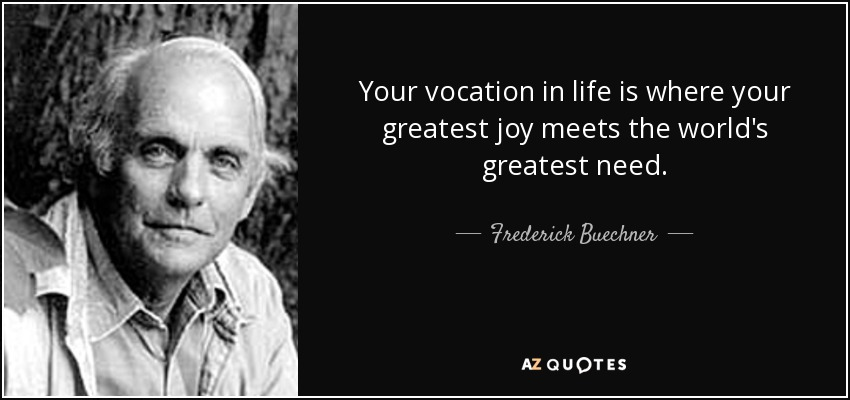 Your vocation in life is where your greatest joy meets the world's greatest need. - Frederick Buechner