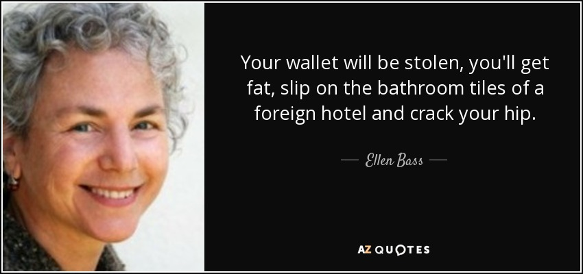 Your wallet will be stolen, you'll get fat, slip on the bathroom tiles of a foreign hotel and crack your hip. - Ellen Bass
