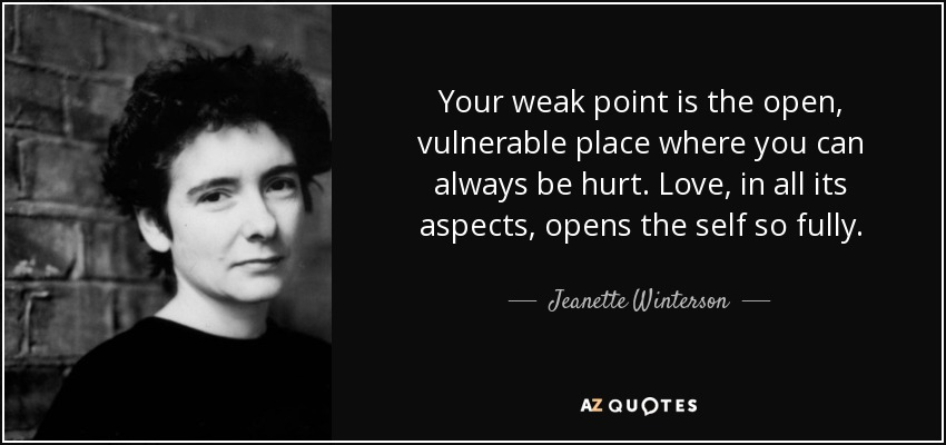 Your weak point is the open, vulnerable place where you can always be hurt. Love, in all its aspects, opens the self so fully. - Jeanette Winterson