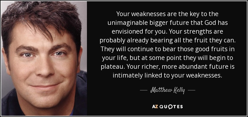 Your weaknesses are the key to the unimaginable bigger future that God has envisioned for you. Your strengths are probably already bearing all the fruit they can. They will continue to bear those good fruits in your life, but at some point they will begin to plateau. Your richer, more abundant future is intimately linked to your weaknesses. - Matthew Kelly