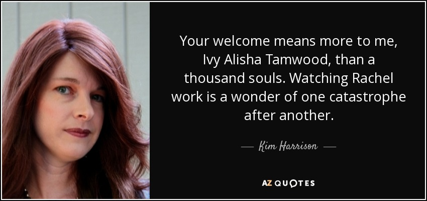 Your welcome means more to me, Ivy Alisha Tamwood, than a thousand souls. Watching Rachel work is a wonder of one catastrophe after another. - Kim Harrison