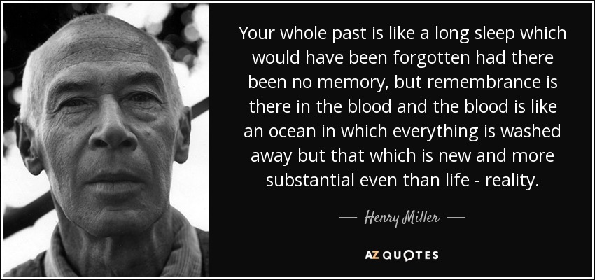 Your whole past is like a long sleep which would have been forgotten had there been no memory, but remembrance is there in the blood and the blood is like an ocean in which everything is washed away but that which is new and more substantial even than life - reality. - Henry Miller