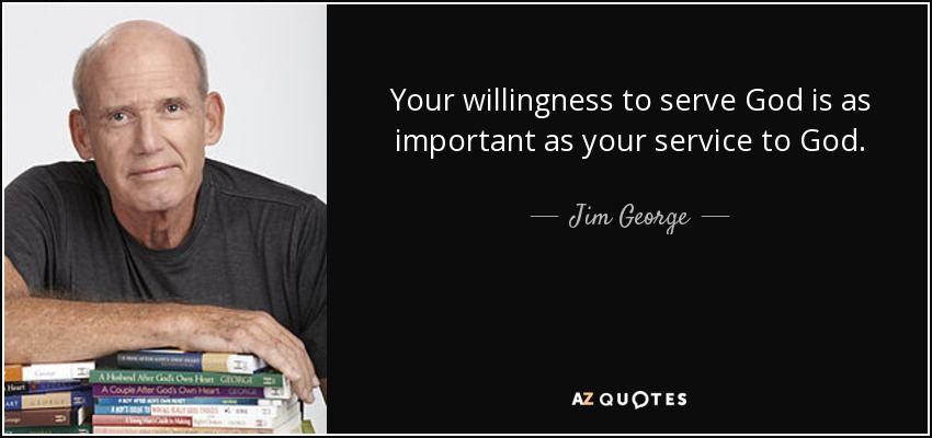 Your willingness to serve God is as important as your service to God. - Jim George