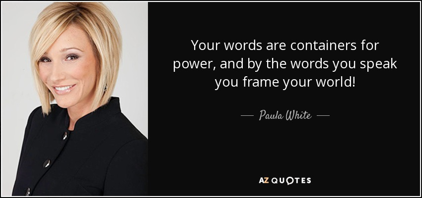Your words are containers for power, and by the words you speak you frame your world! - Paula White