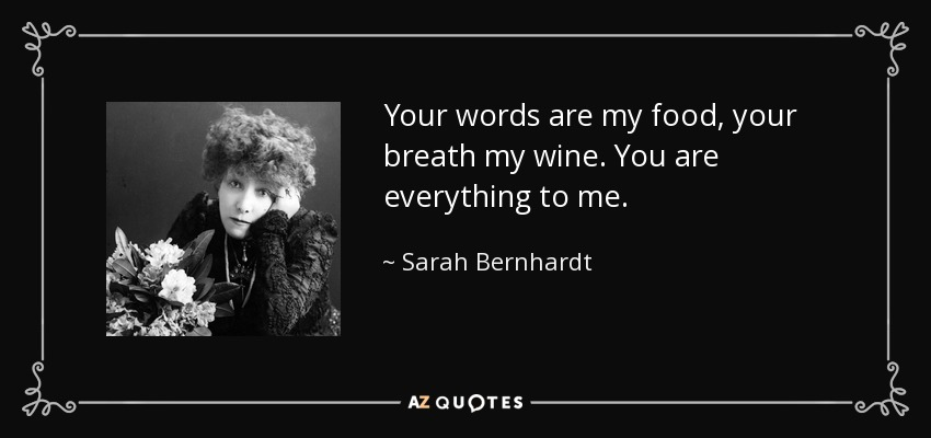 Your words are my food, your breath my wine. You are everything to me. - Sarah Bernhardt