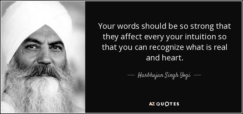 Your words should be so strong that they affect every your intuition so that you can recognize what is real and heart. - Harbhajan Singh Yogi