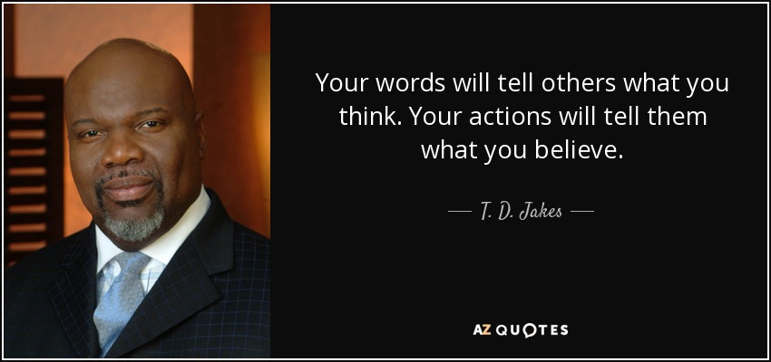 Your words will tell others what you think. Your actions will tell them what you believe. - T. D. Jakes