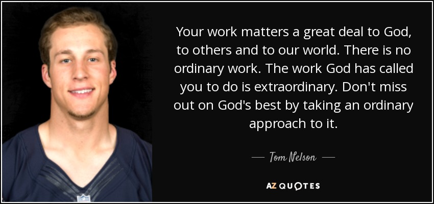 Your work matters a great deal to God, to others and to our world. There is no ordinary work. The work God has called you to do is extraordinary. Don't miss out on God's best by taking an ordinary approach to it. - Tom Nelson