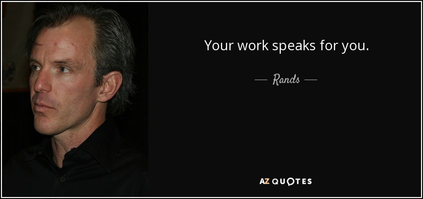 Your work speaks for you. - Rands