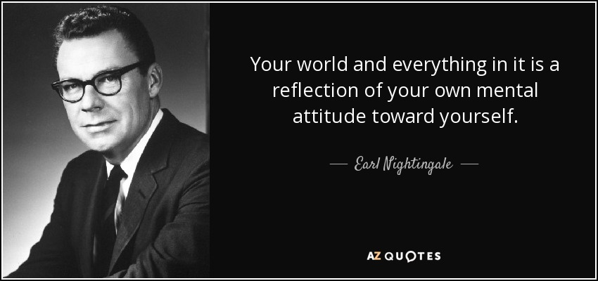 Earl Nightingale Quote Your World And Everything In It Is A