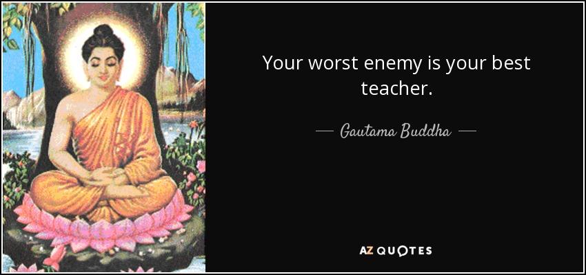 Your worst enemy is your best teacher. - Gautama Buddha