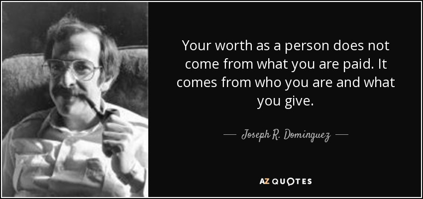 Your worth as a person does not come from what you are paid. It comes from who you are and what you give. - Joseph R. Dominguez