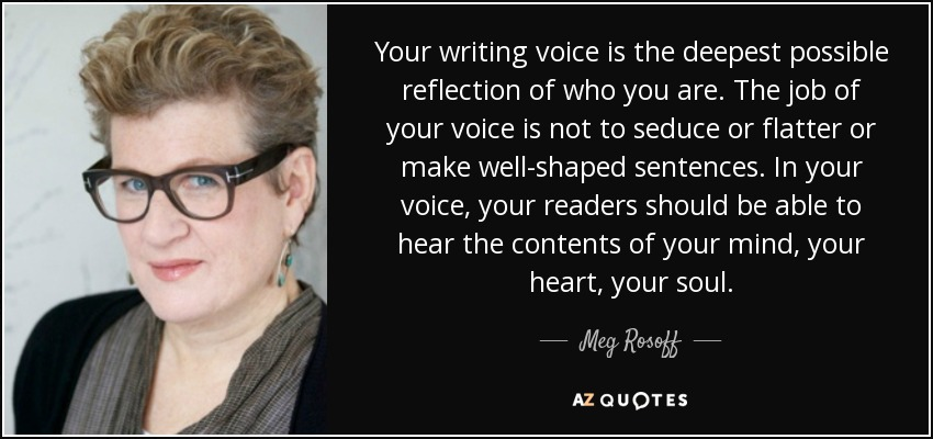 Your writing voice is the deepest possible reflection of who you are. The job of your voice is not to seduce or flatter or make well-shaped sentences. In your voice, your readers should be able to hear the contents of your mind, your heart, your soul. - Meg Rosoff