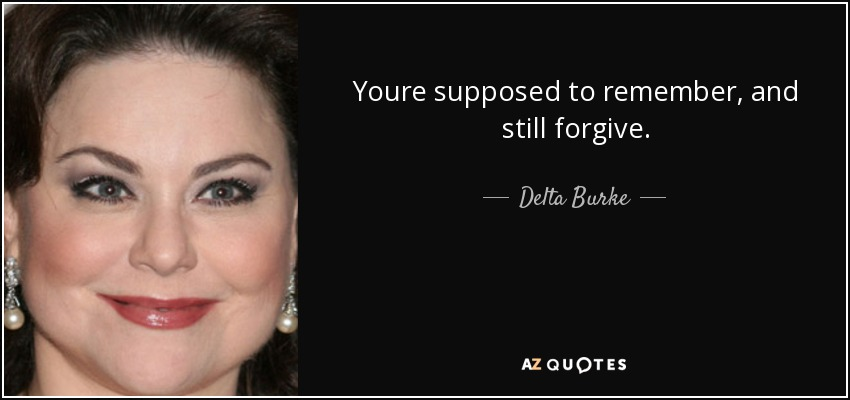 Youre supposed to remember, and still forgive. - Delta Burke