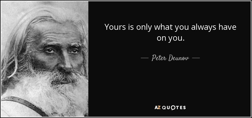 Yours is only what you always have on you. - Peter Deunov