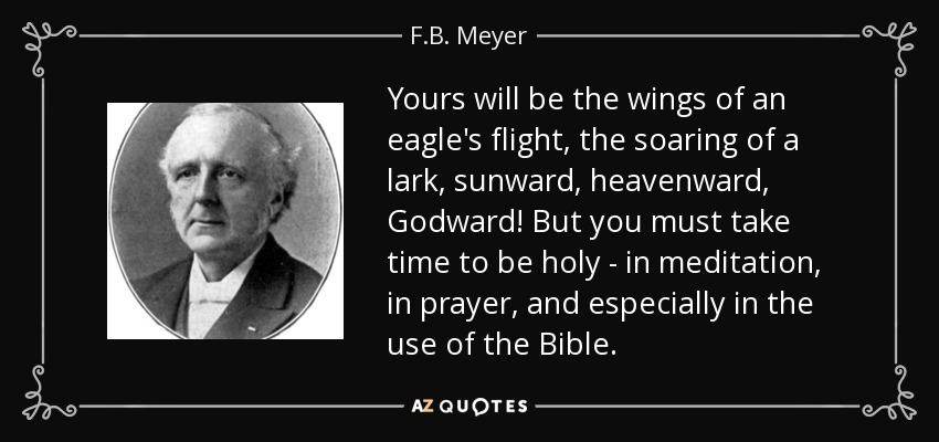 Yours will be the wings of an eagle's flight, the soaring of a lark, sunward, heavenward, Godward! But you must take time to be holy - in meditation, in prayer, and especially in the use of the Bible. - F.B. Meyer