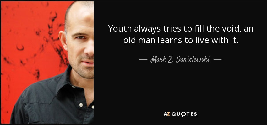Youth always tries to fill the void, an old man learns to live with it. - Mark Z. Danielewski