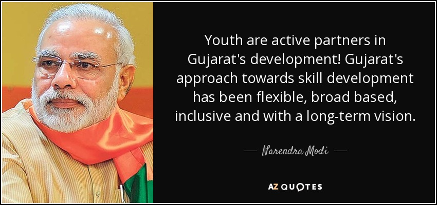 Youth are active partners in Gujarat's development! Gujarat's approach towards skill development has been flexible, broad based, inclusive and with a long-term vision. - Narendra Modi