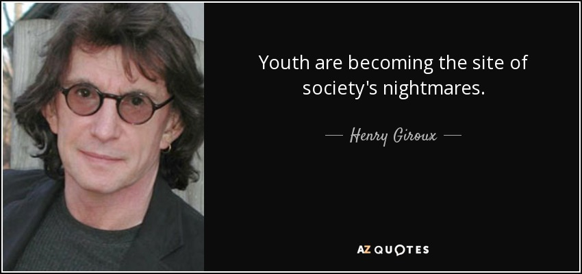 Youth are becoming the site of society's nightmares. - Henry Giroux