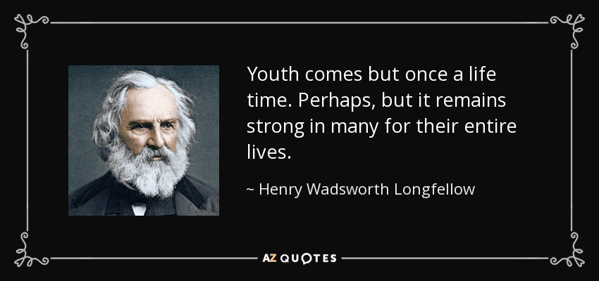 Youth comes but once a life time. Perhaps, but it remains strong in many for their entire lives. - Henry Wadsworth Longfellow