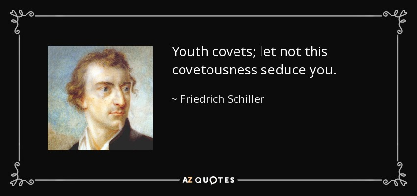 Youth covets; let not this covetousness seduce you. - Friedrich Schiller