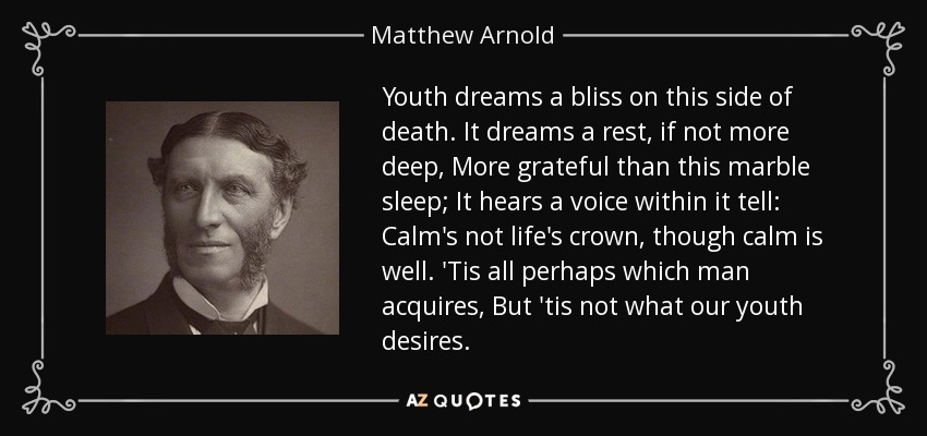 Youth dreams a bliss on this side of death. It dreams a rest, if not more deep, More grateful than this marble sleep; It hears a voice within it tell: Calm's not life's crown, though calm is well. 'Tis all perhaps which man acquires, But 'tis not what our youth desires. - Matthew Arnold