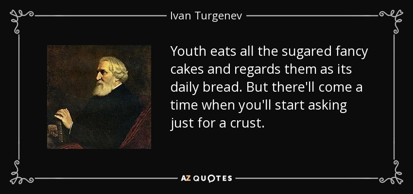 Youth eats all the sugared fancy cakes and regards them as its daily bread. But there'll come a time when you'll start asking just for a crust. - Ivan Turgenev