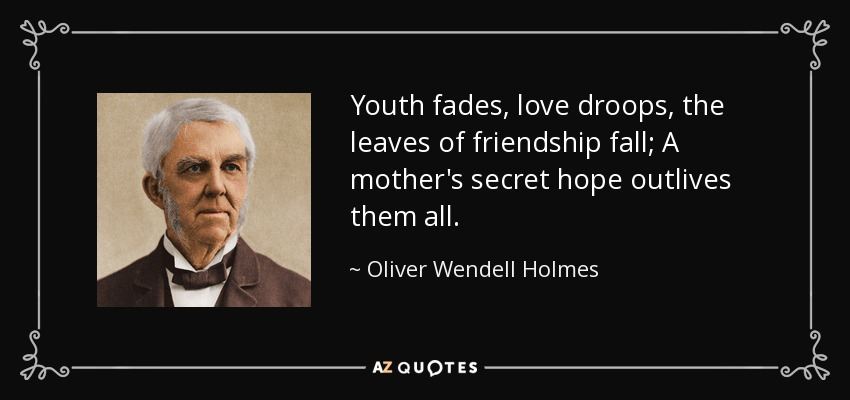 Youth fades, love droops, the leaves of friendship fall; A mother's secret hope outlives them all. - Oliver Wendell Holmes