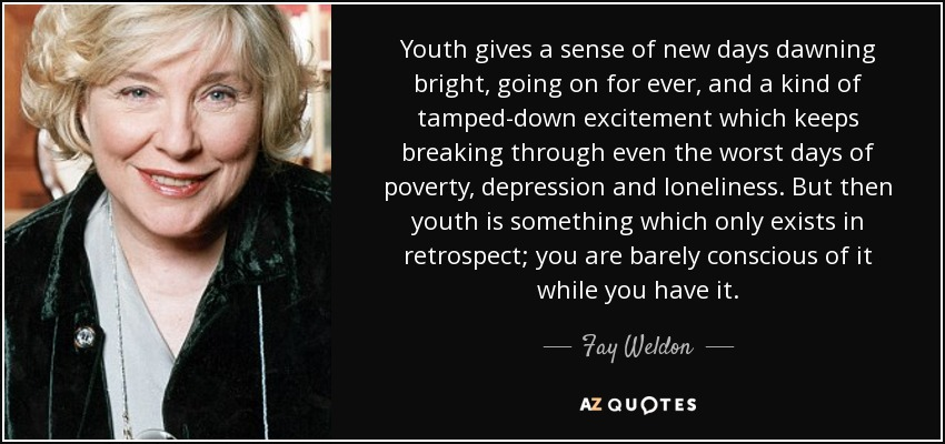 Youth gives a sense of new days dawning bright, going on for ever, and a kind of tamped-down excitement which keeps breaking through even the worst days of poverty, depression and loneliness. But then youth is something which only exists in retrospect; you are barely conscious of it while you have it. - Fay Weldon