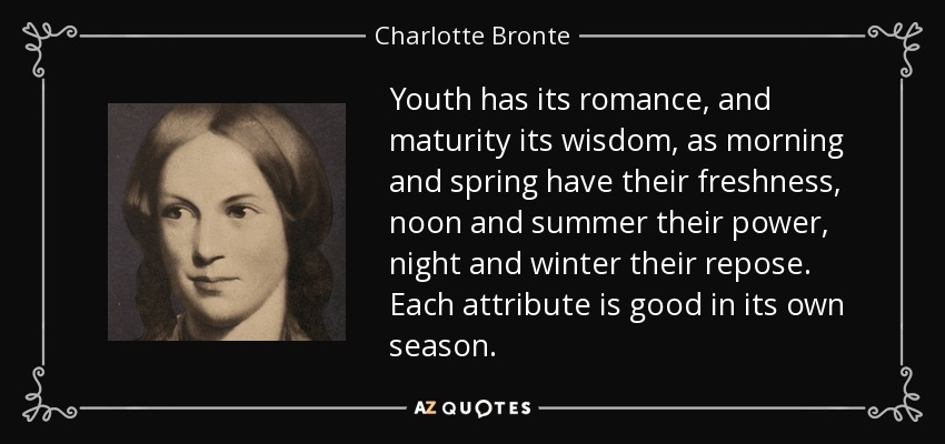 Youth has its romance, and maturity its wisdom, as morning and spring have their freshness, noon and summer their power, night and winter their repose. Each attribute is good in its own season. - Charlotte Bronte