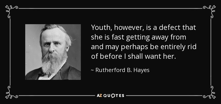 Youth, however, is a defect that she is fast getting away from and may perhaps be entirely rid of before I shall want her. - Rutherford B. Hayes