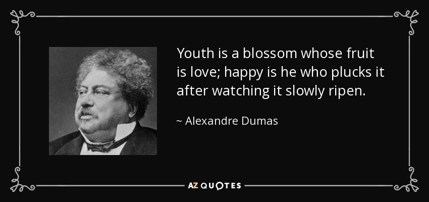 Youth is a blossom whose fruit is love; happy is he who plucks it after watching it slowly ripen. - Alexandre Dumas