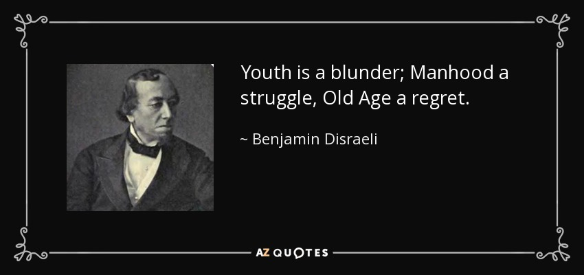 Youth is a blunder; Manhood a struggle, Old Age a regret. - Benjamin Disraeli