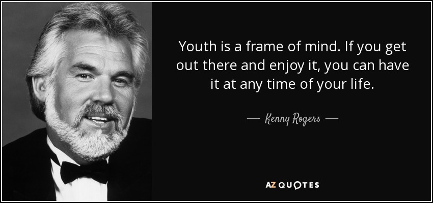 Youth is a frame of mind. If you get out there and enjoy it, you can have it at any time of your life. - Kenny Rogers