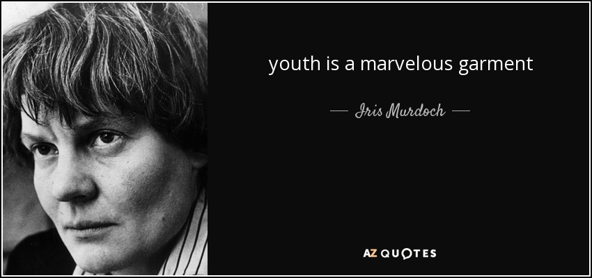 youth is a marvelous garment - Iris Murdoch