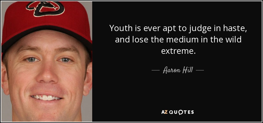 Youth is ever apt to judge in haste, and lose the medium in the wild extreme. - Aaron Hill