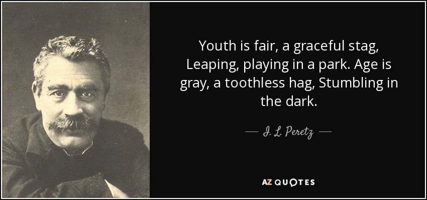 Youth is fair, a graceful stag, Leaping, playing in a park. Age is gray, a toothless hag, Stumbling in the dark. - I. L. Peretz
