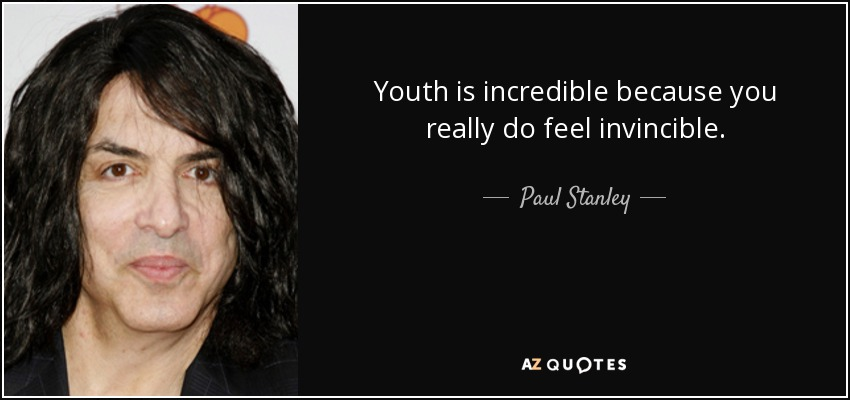 Youth is incredible because you really do feel invincible. - Paul Stanley
