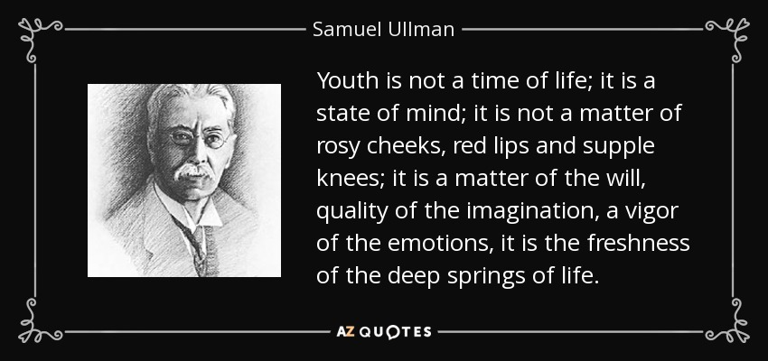 Youth is not a time of life; it is a state of mind; it is not a matter of rosy cheeks, red lips and supple knees; it is a matter of the will, quality of the imagination, a vigor of the emotions; it is the freshness of the deep springs of life. - Samuel Ullman