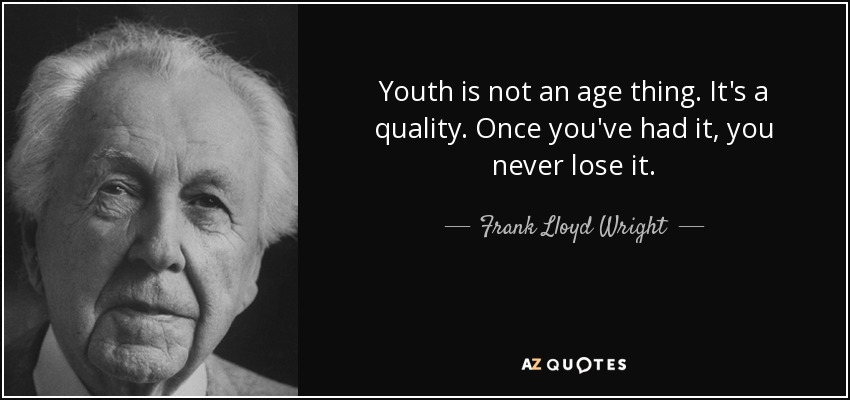 Youth is not an age thing. It's a quality. Once you've had it, you never lose it. - Frank Lloyd Wright