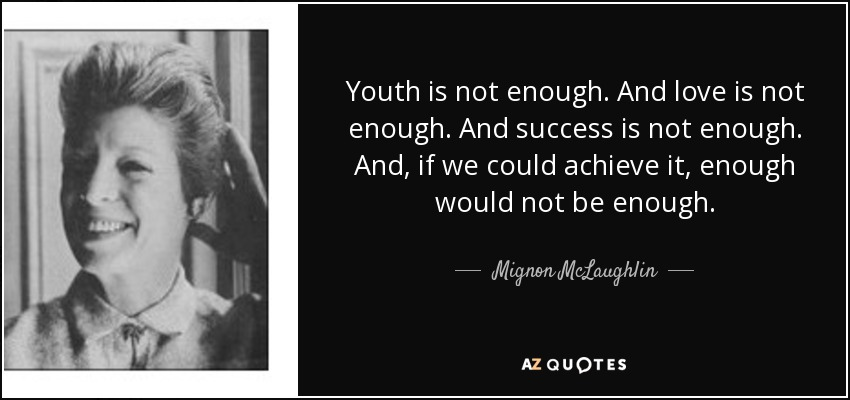 Youth is not enough. And love is not enough. And success is not enough. And, if we could achieve it, enough would not be enough. - Mignon McLaughlin