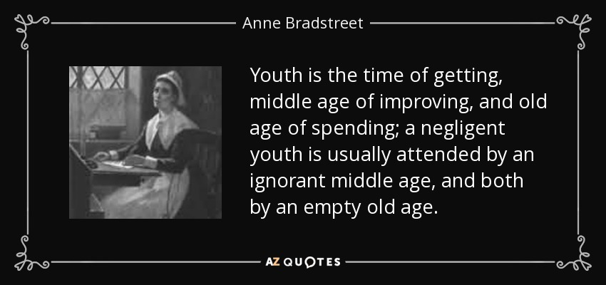 Youth is the time of getting, middle age of improving, and old age of spending; a negligent youth is usually attended by an ignorant middle age, and both by an empty old age. - Anne Bradstreet