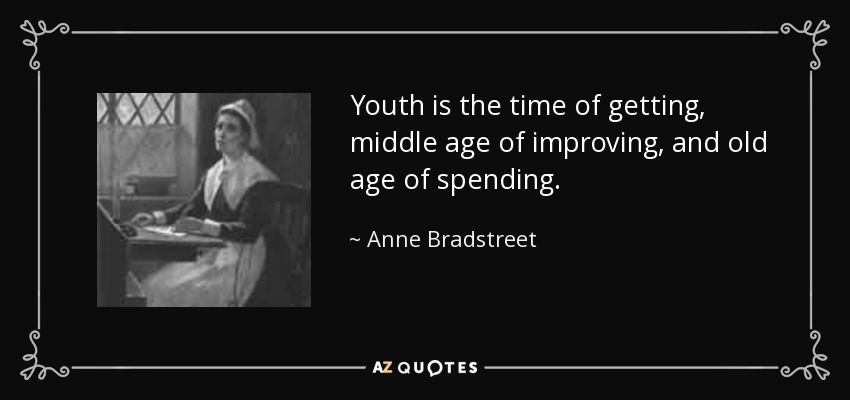 Youth is the time of getting, middle age of improving, and old age of spending. - Anne Bradstreet